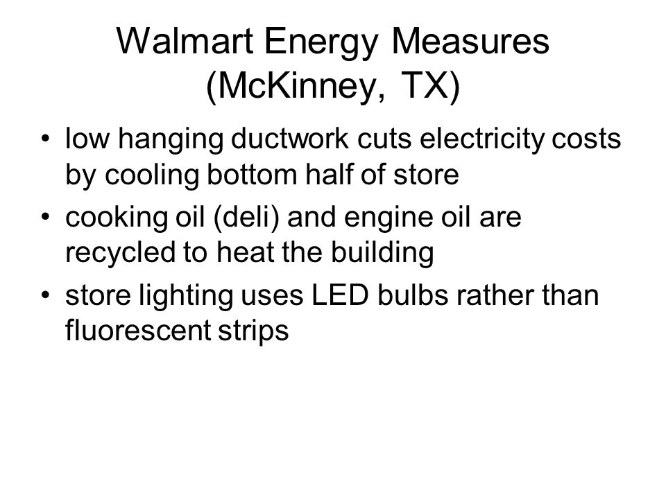Walmart Energy Measures (McKinney, TX) low hanging ductwork cuts electricity costs by cooling bottom half of store cooking oil (deli) and engine oil are recycled to heat the building store lighting uses LED bulbs rather than fluorescent strips