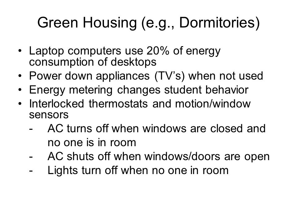Green Housing (e.g., Dormitories) Laptop computers use 20% of energy consumption of desktops Power down appliances (TVs) when not used Energy metering changes student behavior Interlocked thermostats and motion/window sensors -AC turns off when windows are closed and no one is in room -AC shuts off when windows/doors are open -Lights turn off when no one in room
