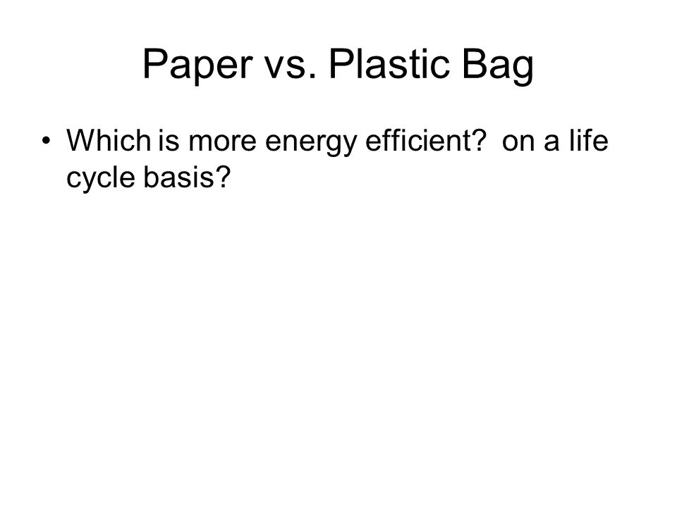 Paper vs. Plastic Bag Which is more energy efficient? on a life cycle basis?