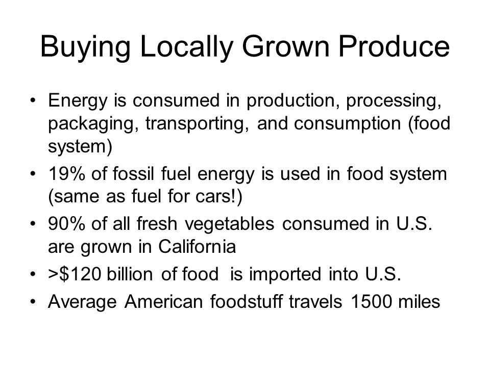 Buying Locally Grown Produce Energy is consumed in production, processing, packaging, transporting, and consumption (food system) 19% of fossil fuel energy is used in food system (same as fuel for cars!) 90% of all fresh vegetables consumed in U.S.