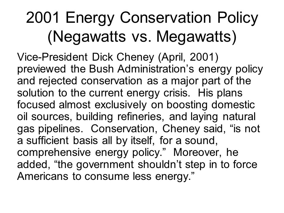 2001 Energy Conservation Policy (Negawatts vs. Megawatts) Vice-President Dick Cheney (April, 2001) previewed the Bush Administrations energy policy an