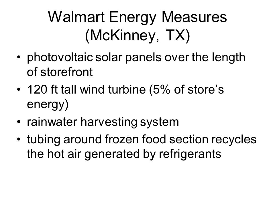 Walmart Energy Measures (McKinney, TX) photovoltaic solar panels over the length of storefront 120 ft tall wind turbine (5% of stores energy) rainwater harvesting system tubing around frozen food section recycles the hot air generated by refrigerants