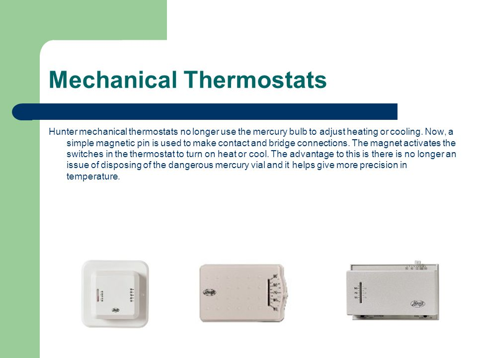 Mechanical Thermostats Hunter mechanical thermostats no longer use the mercury bulb to adjust heating or cooling. Now, a simple magnetic pin is used t