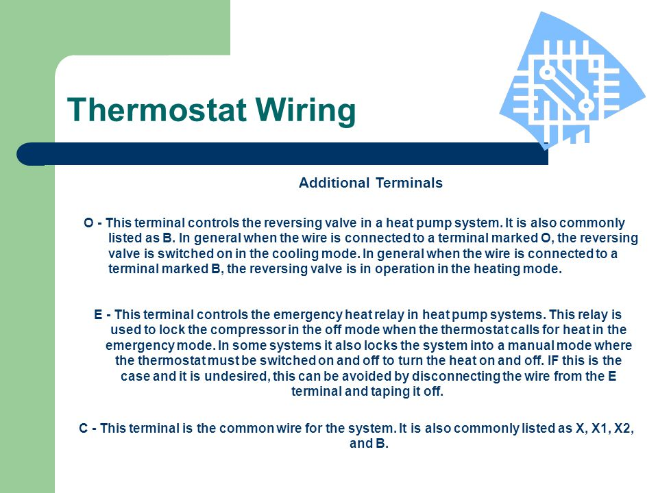 E - This terminal controls the emergency heat relay in heat pump systems. This relay is used to lock the compressor in the off mode when the thermosta