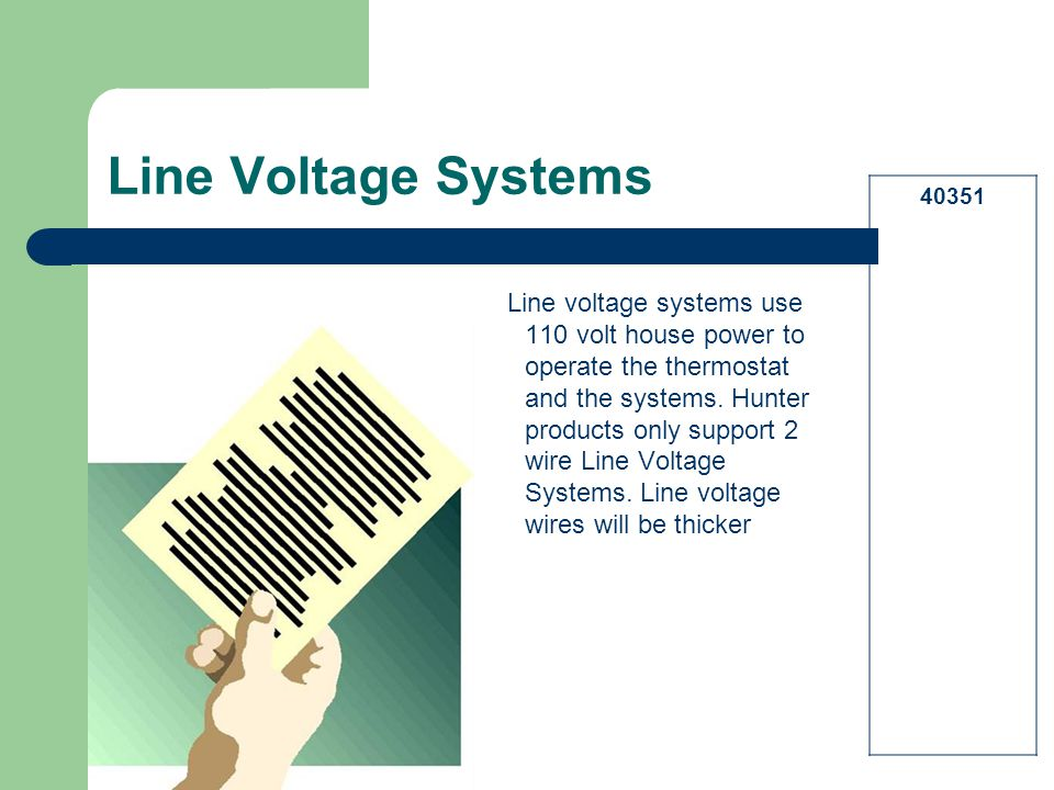 Line Voltage Systems Line voltage systems use 110 volt house power to operate the thermostat and the systems. Hunter products only support 2 wire Line
