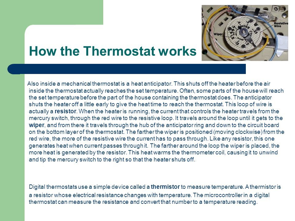 How the Thermostat works Also inside a mechanical thermostat is a heat anticipator. This shuts off the heater before the air inside the thermostat act