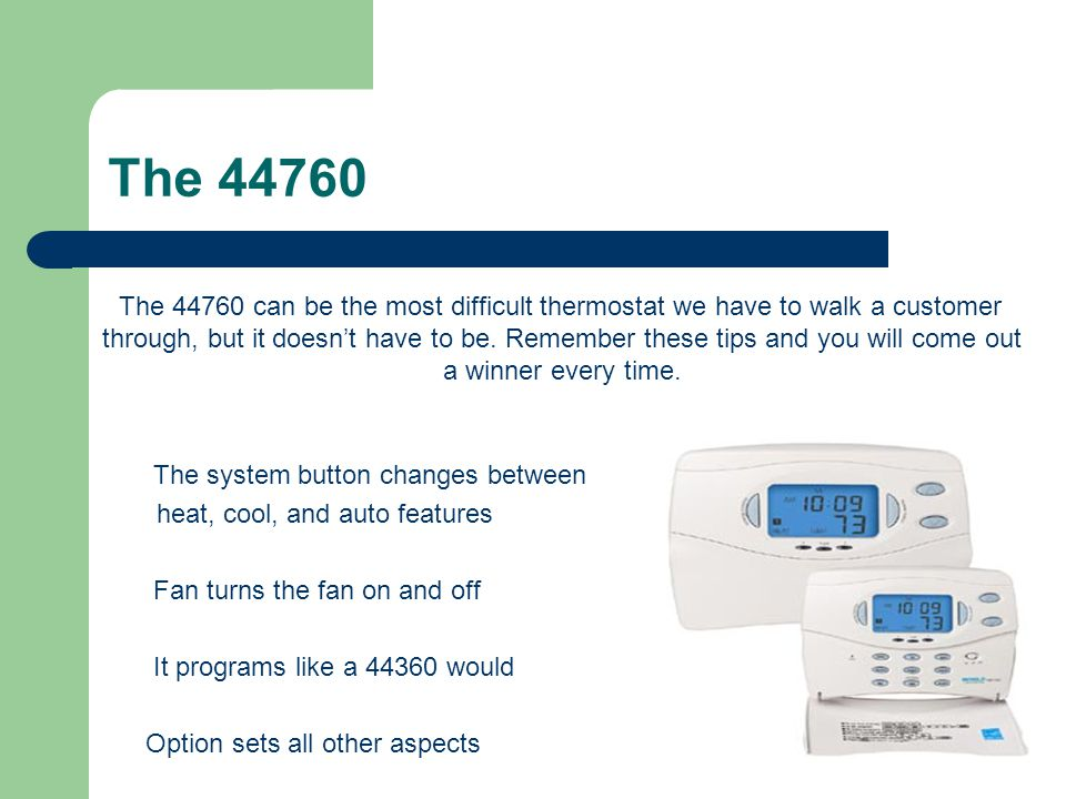 The 44760 The 44760 can be the most difficult thermostat we have to walk a customer through, but it doesnt have to be. Remember these tips and you wil