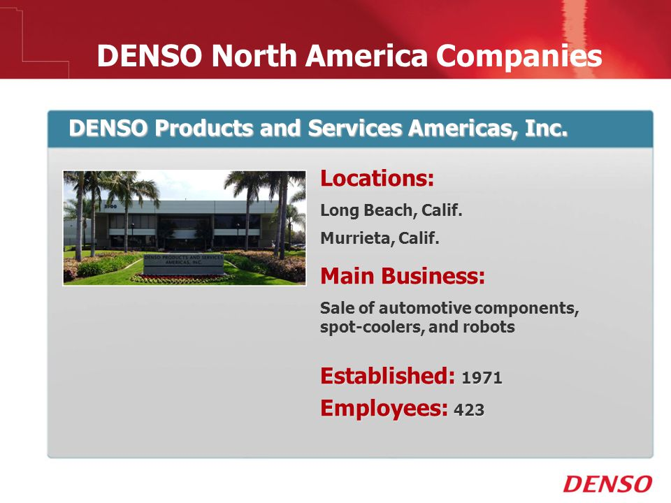 © 2009 DENSO North America Companies DENSO Products and Services Americas, Inc. Locations: Long Beach, Calif. Murrieta, Calif. Main Business: Sale of