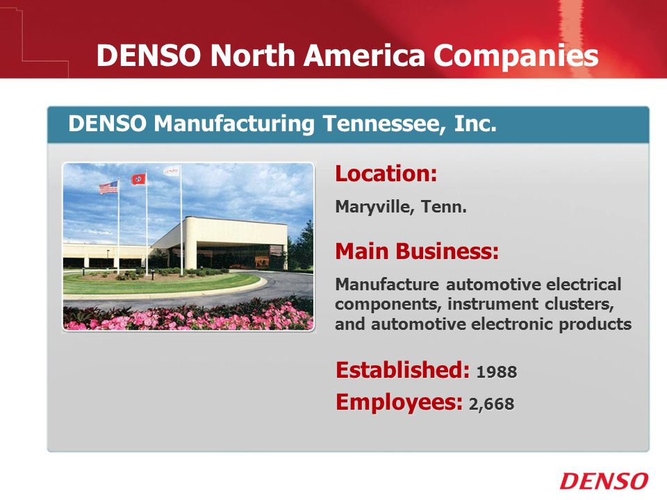 © 2009 DENSO North America Companies DENSO Manufacturing Tennessee, Inc. Location: Maryville, Tenn. Main Business: Manufacture automotive electrical c