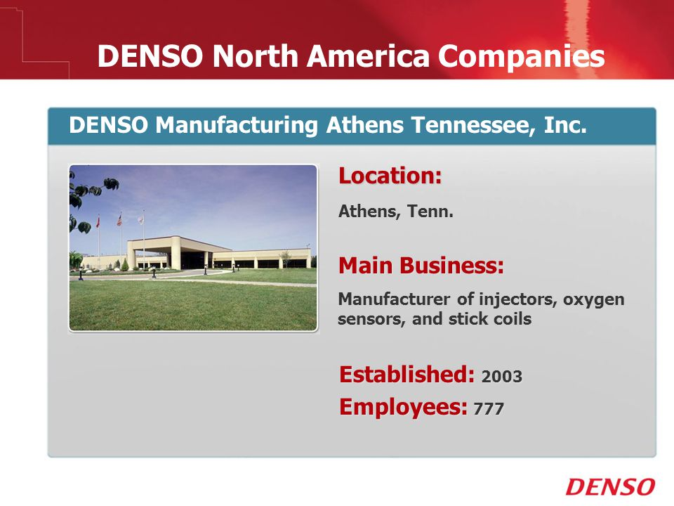 © 2009 DENSO North America Companies DENSO Manufacturing Athens Tennessee, Inc. Location: Athens, Tenn. Main Business: Manufacturer of injectors, oxyg