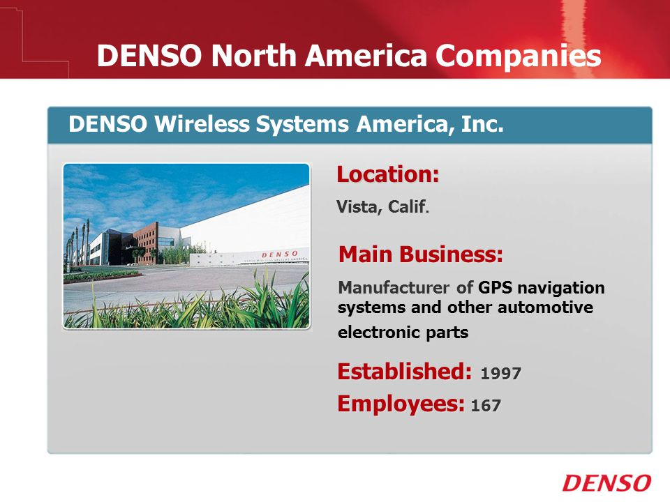 © 2009 DENSO North America Companies DENSO Wireless Systems America, Inc. Location:. Vista, Calif. Main Business: Manufacturer of GPS navigation syste