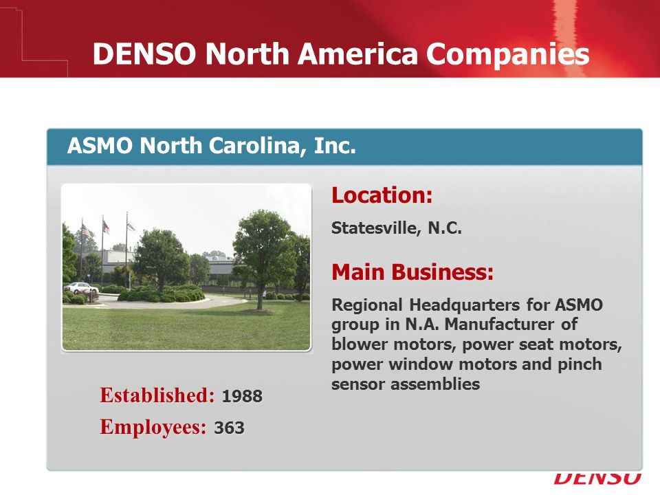 © 2009 DENSO North America Companies ASMO North Carolina, Inc. Location: Statesville, N.C. Main Business: Regional Headquarters for ASMO group in N.A.