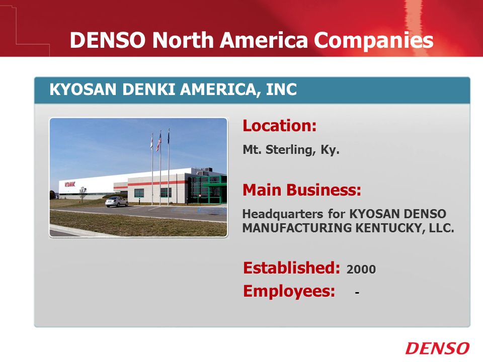 © 2009 DENSO North America Companies KYOSAN DENKI AMERICA, INC Location: Mt. Sterling, Ky. Main Business: Headquarters for KYOSAN DENSO MANUFACTURING