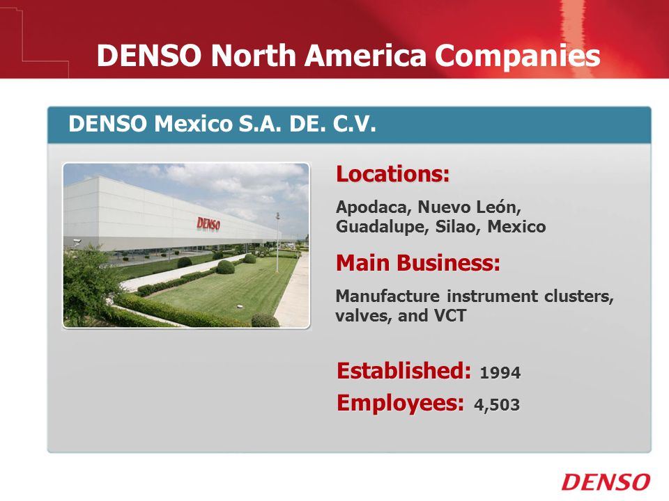 © 2009 DENSO North America Companies DENSO Mexico S.A. DE. C.V. Locations: Apodaca, Nuevo León, Guadalupe, Silao, Mexico Main Business: Manufacture in