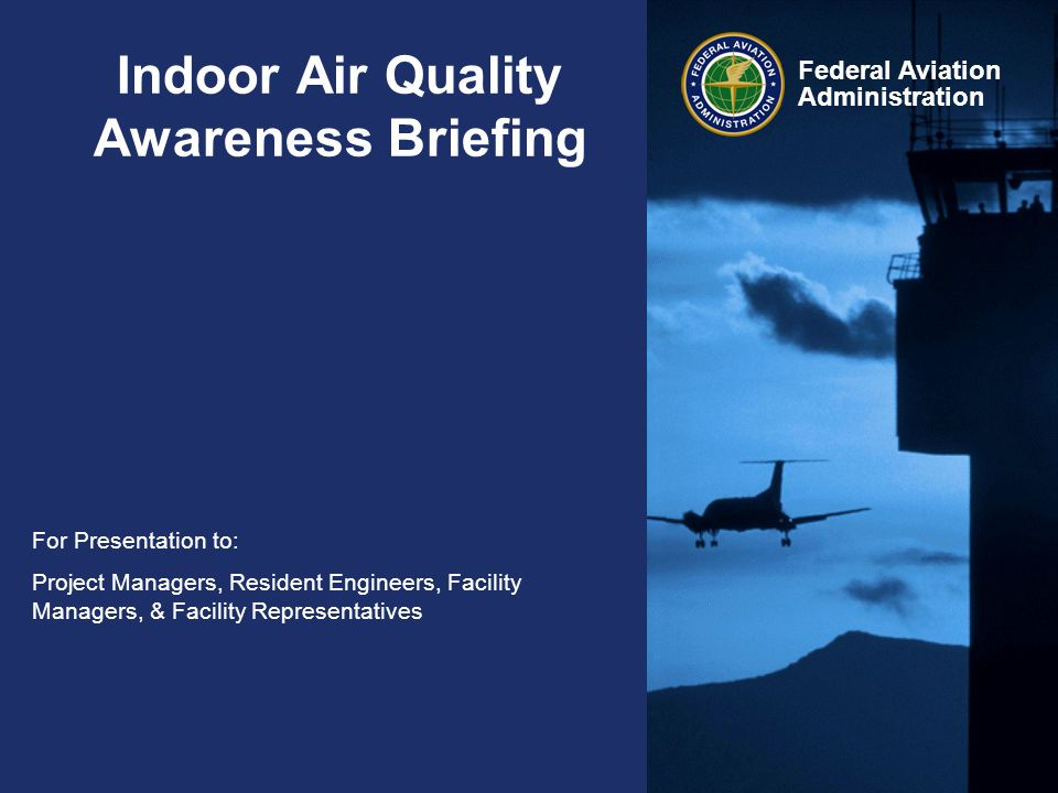 Federal Aviation Administration Indoor Air Quality Awareness Briefing For Presentation to: Project Managers, Resident Engineers, Facility Managers, &