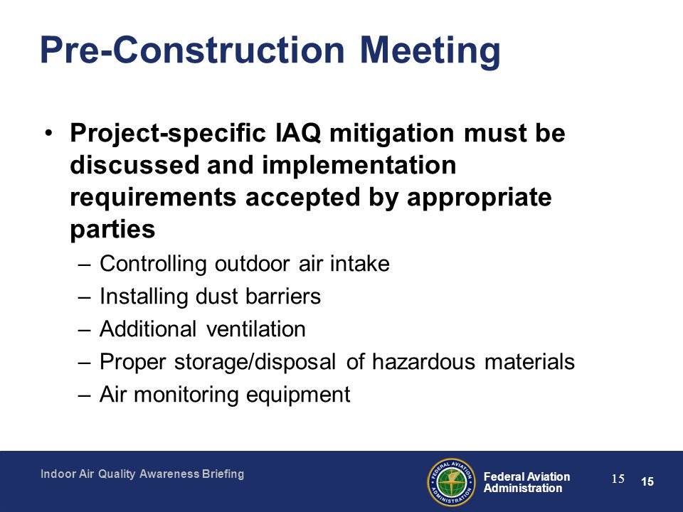 15 Federal Aviation Administration Indoor Air Quality Awareness Briefing 15 Pre-Construction Meeting Project-specific IAQ mitigation must be discussed