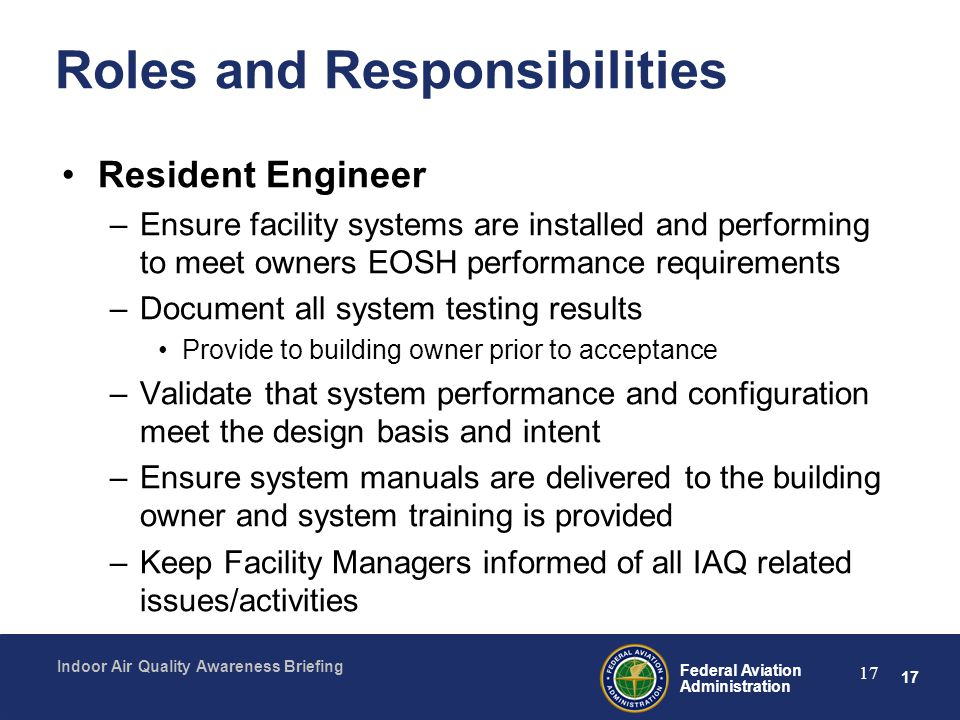 17 Federal Aviation Administration Indoor Air Quality Awareness Briefing 17 Roles and Responsibilities Resident Engineer –Ensure facility systems are