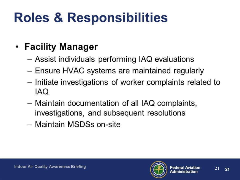 21 Federal Aviation Administration Indoor Air Quality Awareness Briefing 21 Roles & Responsibilities Facility Manager –Assist individuals performing I