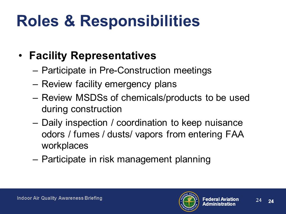 24 Federal Aviation Administration Indoor Air Quality Awareness Briefing 24 Roles & Responsibilities Facility Representatives –Participate in Pre-Cons
