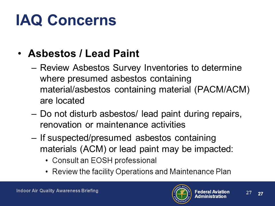 27 Federal Aviation Administration Indoor Air Quality Awareness Briefing 27 IAQ Concerns Asbestos / Lead Paint –Review Asbestos Survey Inventories to