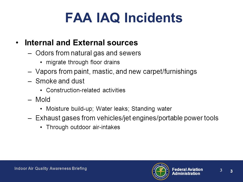 3 Federal Aviation Administration Indoor Air Quality Awareness Briefing 3 FAA IAQ Incidents Internal and External sources –Odors from natural gas and