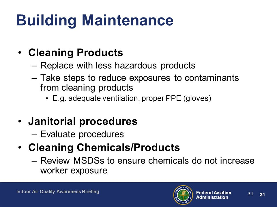 31 Federal Aviation Administration Indoor Air Quality Awareness Briefing 31 Building Maintenance Cleaning Products –Replace with less hazardous produc