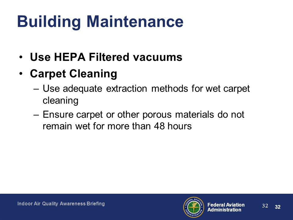 32 Federal Aviation Administration Indoor Air Quality Awareness Briefing 32 Building Maintenance Use HEPA Filtered vacuums Carpet Cleaning –Use adequa