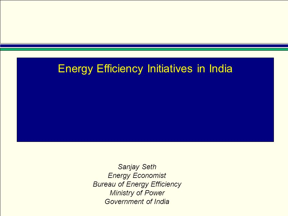 Energy Efficiency Initiatives in India Sanjay Seth Energy Economist Bureau of Energy Efficiency Ministry of Power Government of India