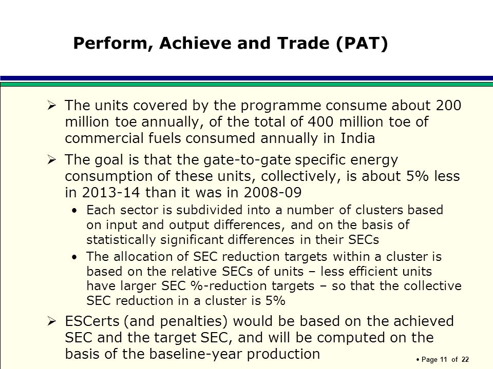 Page 11 of 22 Perform, Achieve and Trade (PAT) The units covered by the programme consume about 200 million toe annually, of the total of 400 million