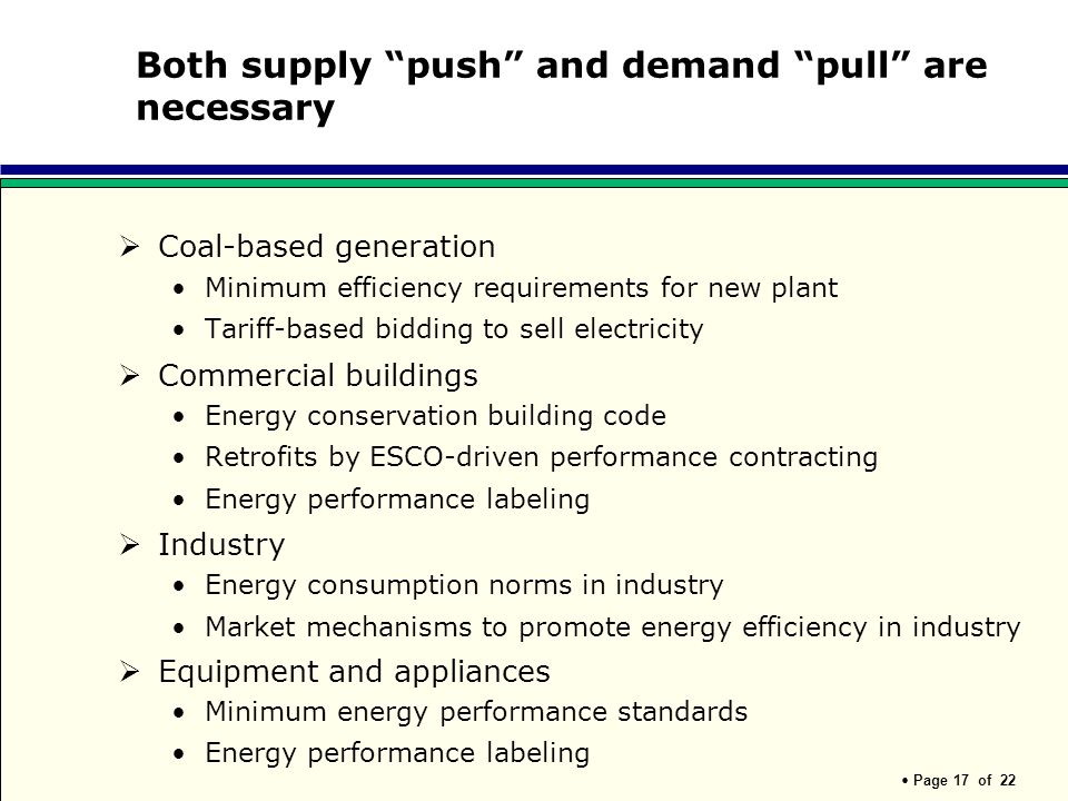 Page 17 of 22 Both supply push and demand pull are necessary Coal-based generation Minimum efficiency requirements for new plant Tariff-based bidding