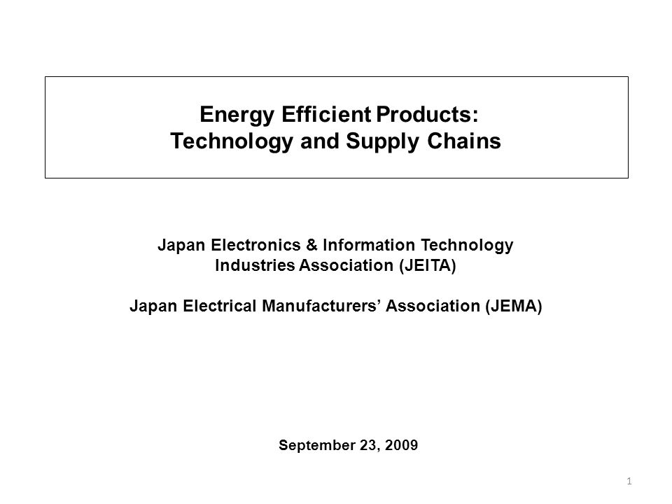 1 September 23, 2009 Japan Electronics & Information Technology Industries Association (JEITA) Japan Electrical Manufacturers Association (JEMA) Energy Efficient Products: Technology and Supply Chains