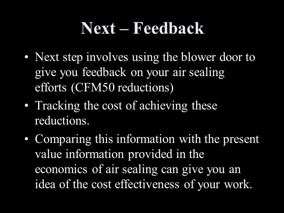 Next – Feedback Next step involves using the blower door to give you feedback on your air sealing efforts (CFM50 reductions) Tracking the cost of achieving these reductions.