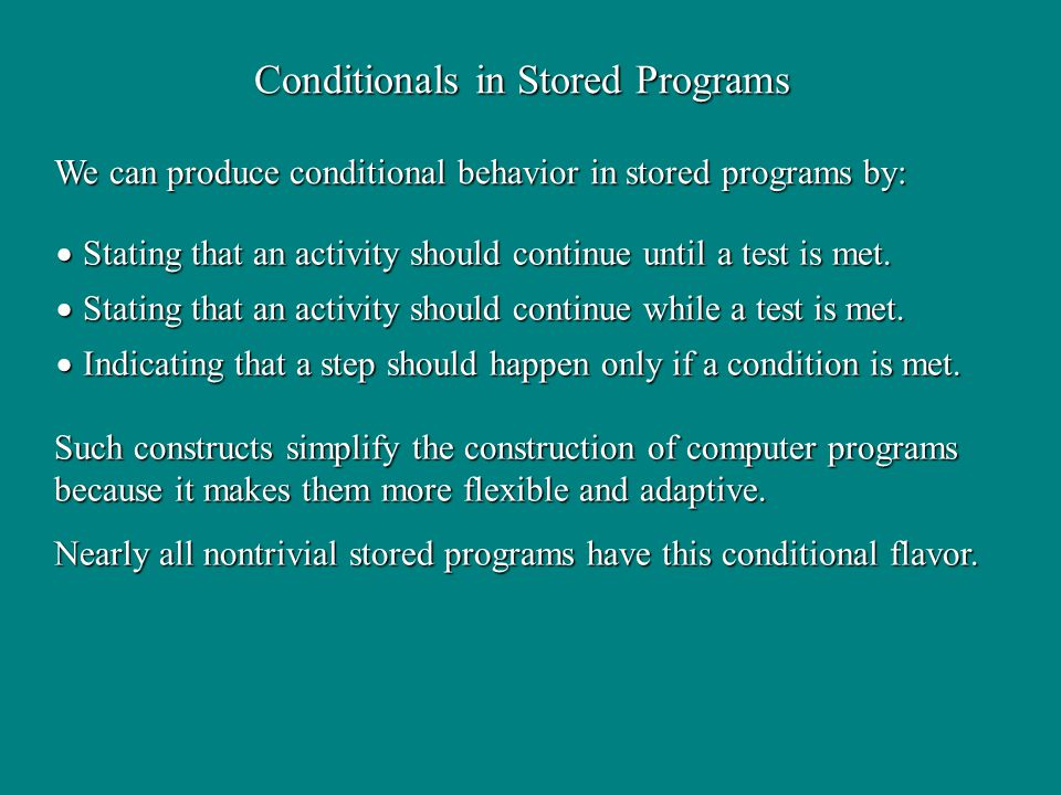 Conditionals in Stored Programs We can produce conditional behavior in stored programs by: Such constructs simplify the construction of computer programs because it makes them more flexible and adaptive.