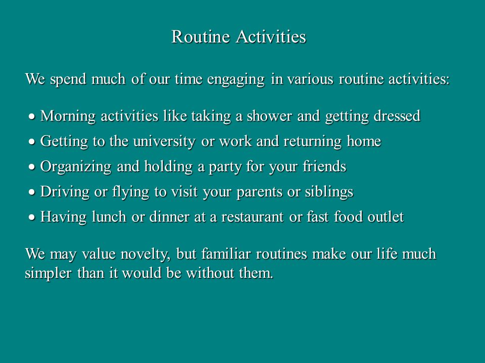Routine Activities We spend much of our time engaging in various routine activities: We may value novelty, but familiar routines make our life much simpler than it would be without them.