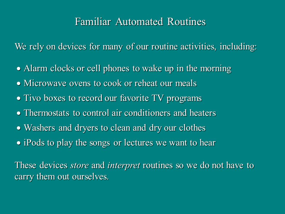Familiar Automated Routines We rely on devices for many of our routine activities, including: These devices store and interpret routines so we do not have to carry them out ourselves.