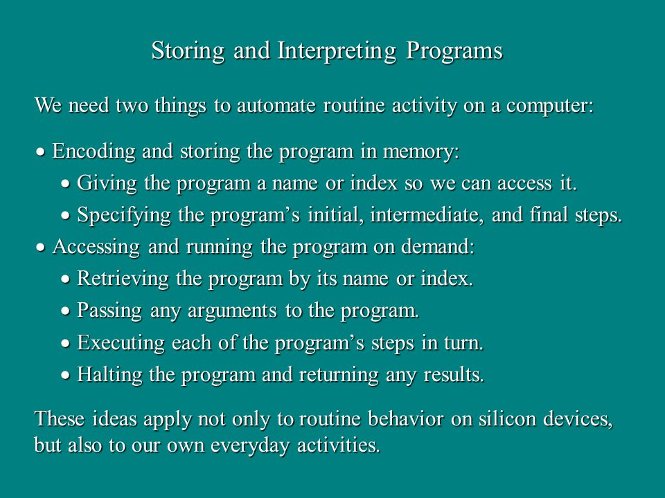 Storing and Interpreting Programs We need two things to automate routine activity on a computer: These ideas apply not only to routine behavior on silicon devices, but also to our own everyday activities.