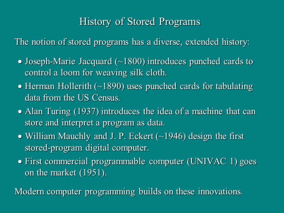 History of Stored Programs The notion of stored programs has a diverse, extended history: Modern computer programming builds on these innovations.