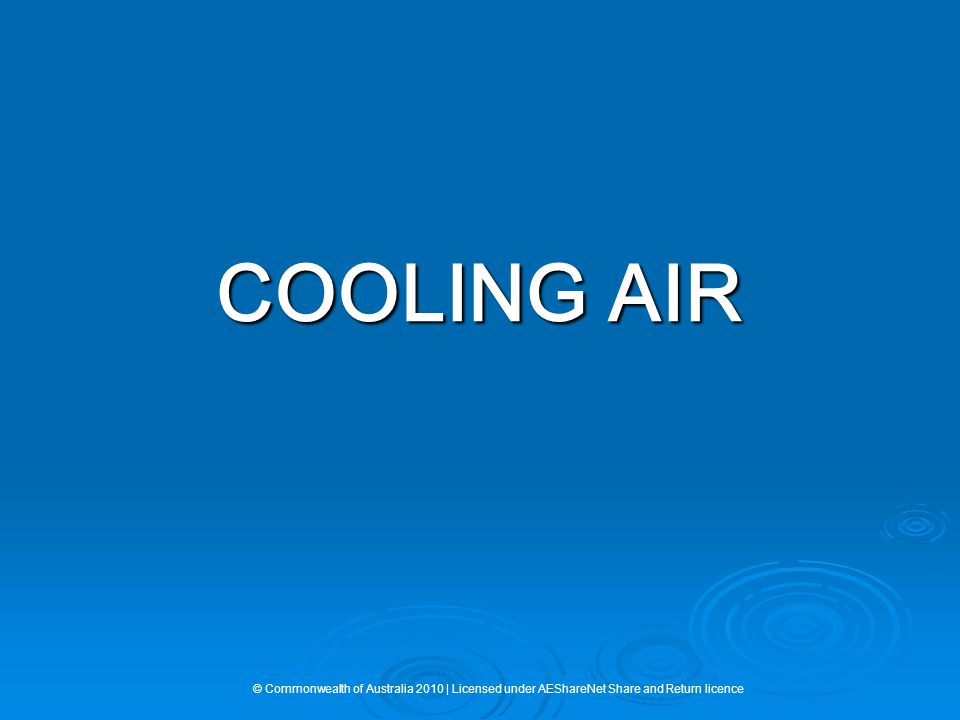 COOLING AIR © Commonwealth of Australia 2010 | Licensed under AEShareNet Share and Return licence