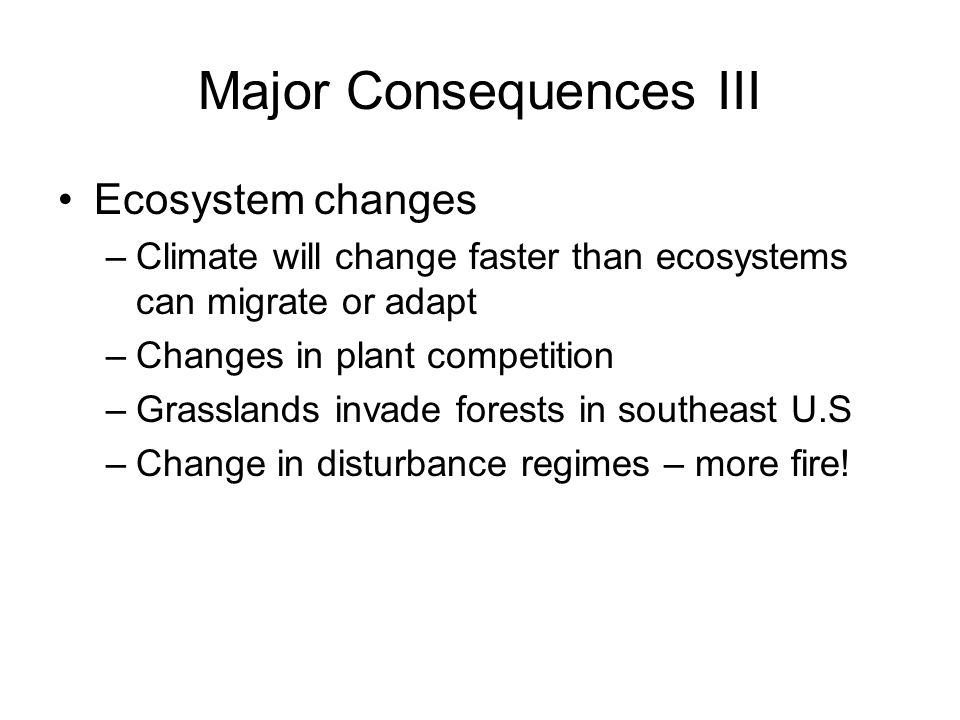 Major Consequences III Ecosystem changes –Climate will change faster than ecosystems can migrate or adapt –Changes in plant competition –Grasslands invade forests in southeast U.S –Change in disturbance regimes – more fire!