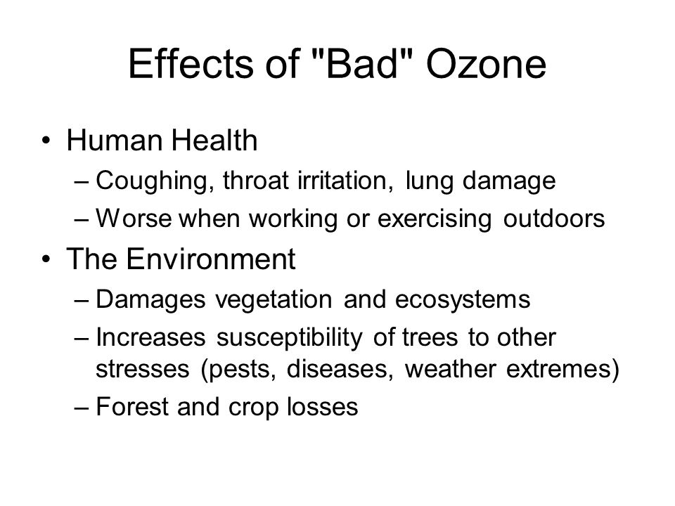 Effects of Bad Ozone Human Health –Coughing, throat irritation, lung damage –Worse when working or exercising outdoors The Environment –Damages vegetation and ecosystems –Increases susceptibility of trees to other stresses (pests, diseases, weather extremes) –Forest and crop losses
