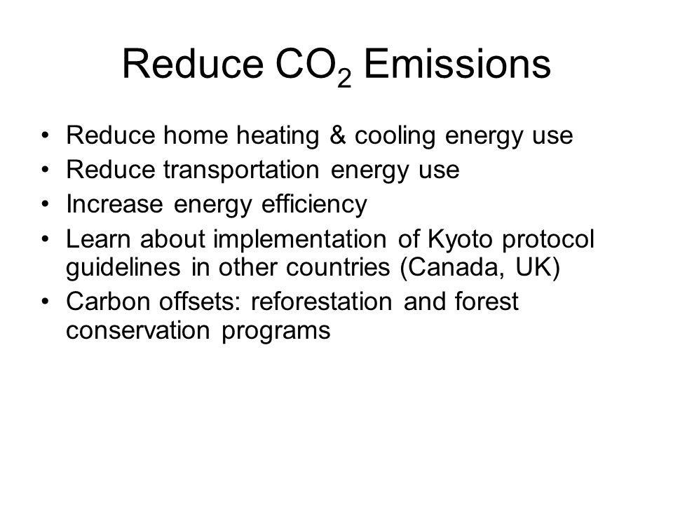 Reduce CO 2 Emissions Reduce home heating & cooling energy use Reduce transportation energy use Increase energy efficiency Learn about implementation of Kyoto protocol guidelines in other countries (Canada, UK) Carbon offsets: reforestation and forest conservation programs