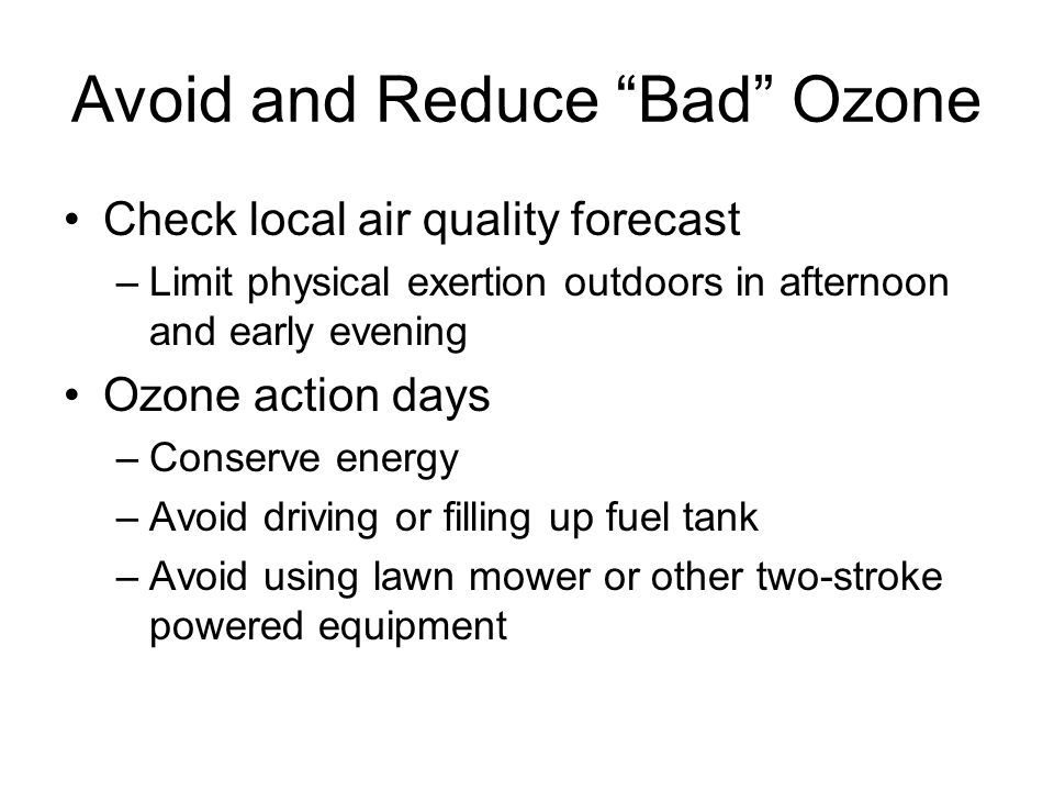 Avoid and Reduce Bad Ozone Check local air quality forecast –Limit physical exertion outdoors in afternoon and early evening Ozone action days –Conserve energy –Avoid driving or filling up fuel tank –Avoid using lawn mower or other two-stroke powered equipment