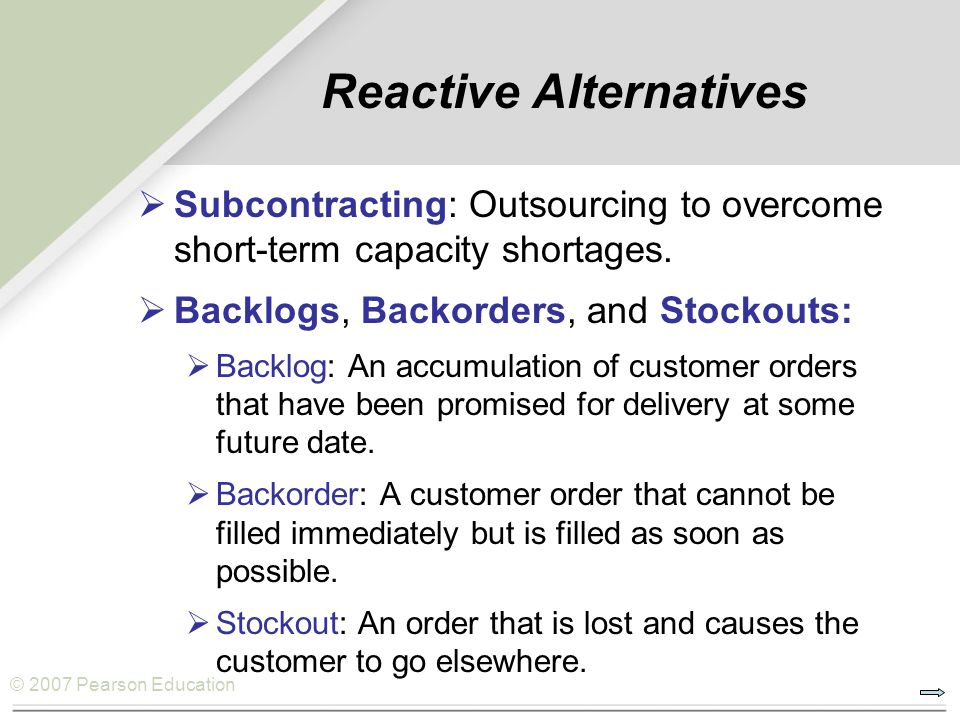 © 2007 Pearson Education Subcontracting: Outsourcing to overcome short-term capacity shortages. Backlogs, Backorders, and Stockouts: Backlog: An accum