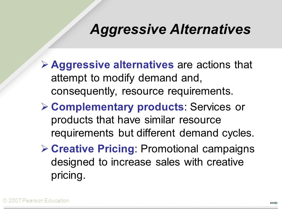 © 2007 Pearson Education Aggressive Alternatives Aggressive alternatives are actions that attempt to modify demand and, consequently, resource require