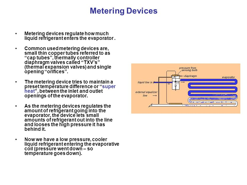 Thermal expansion Valves A very common type of metering device is called a TX Valve (Thermostatic Expansion Valve).