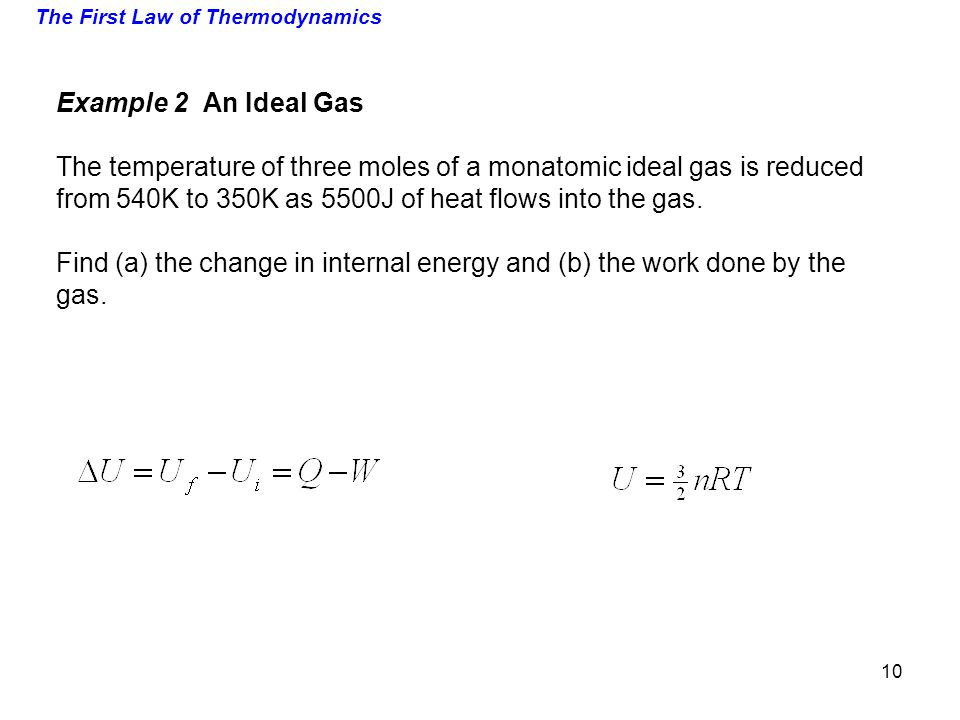 The First Law of Thermodynamics Example 2 An Ideal Gas The temperature of three moles of a monatomic ideal gas is reduced from 540K to 350K as 5500J o