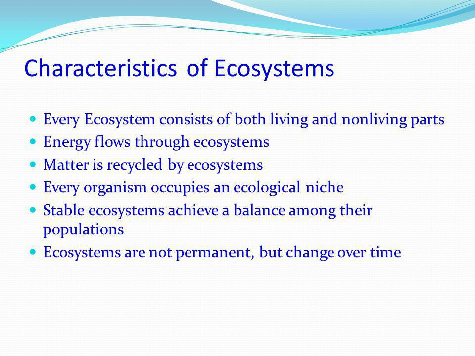 Characteristics of Ecosystems Every Ecosystem consists of both living and nonliving parts Energy flows through ecosystems Matter is recycled by ecosystems Every organism occupies an ecological niche Stable ecosystems achieve a balance among their populations Ecosystems are not permanent, but change over time