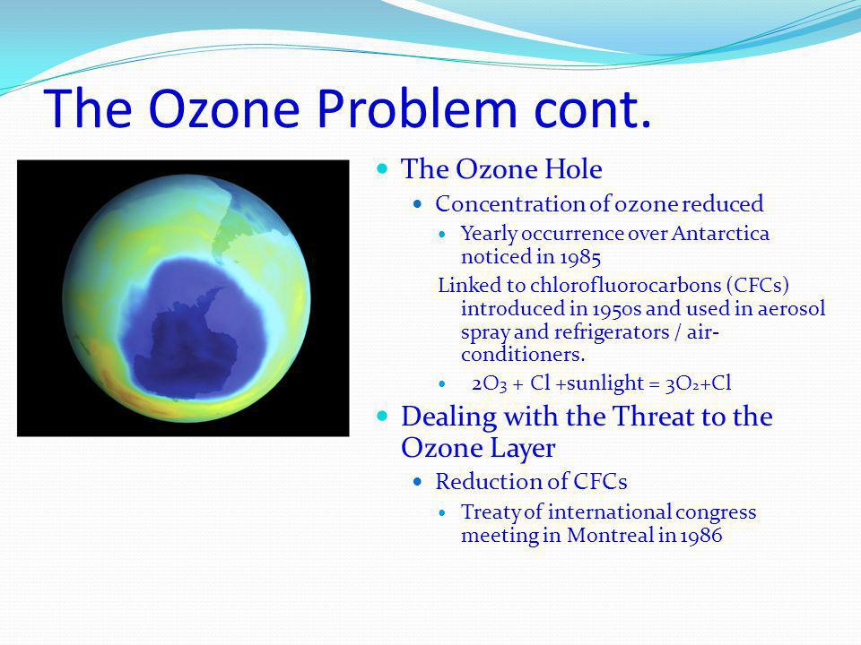 The Ozone Problem cont. The Ozone Hole Concentration of ozone reduced Yearly occurrence over Antarctica noticed in 1985 Linked to chlorofluorocarbons