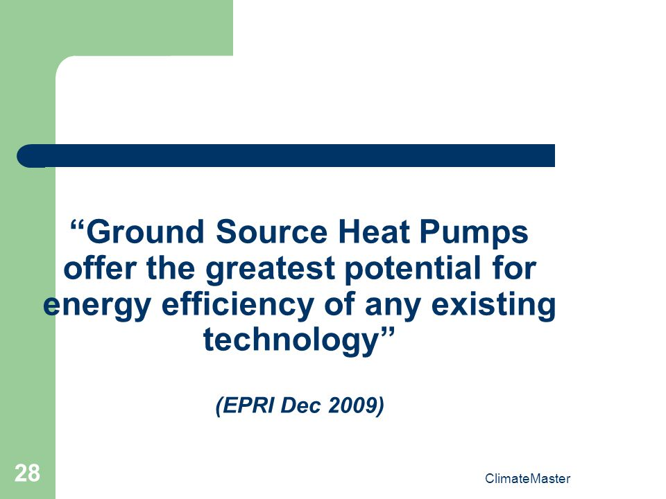 ClimateMaster 28 Ground Source Heat Pumps offer the greatest potential for energy efficiency of any existing technology (EPRI Dec 2009)