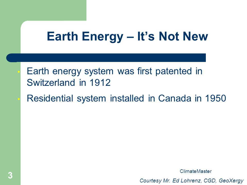 3 Earth Energy – Its Not New Earth energy system was first patented in Switzerland in 1912 Residential system installed in Canada in 1950 Courtesy Mr.